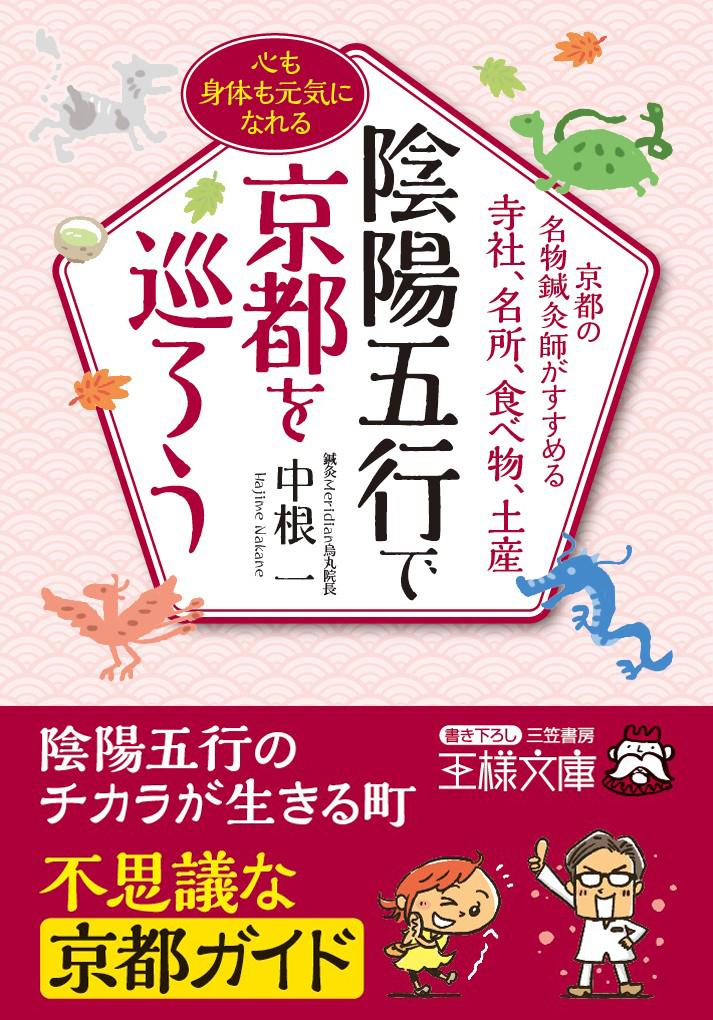 陰陽五行で京都を巡ろう: 京都の名物鍼灸師がすすめる寺社、名所、食べ物、土産(著者 中根一)